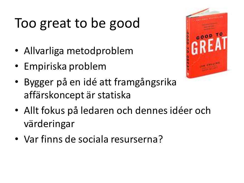Too great to be good Allvarliga metodproblem Empiriska problem Bygger på en idé att framgångsrika affärskoncept är statiska Allt fokus på ledaren och dennes idéer och värderingar Var finns de sociala resurserna