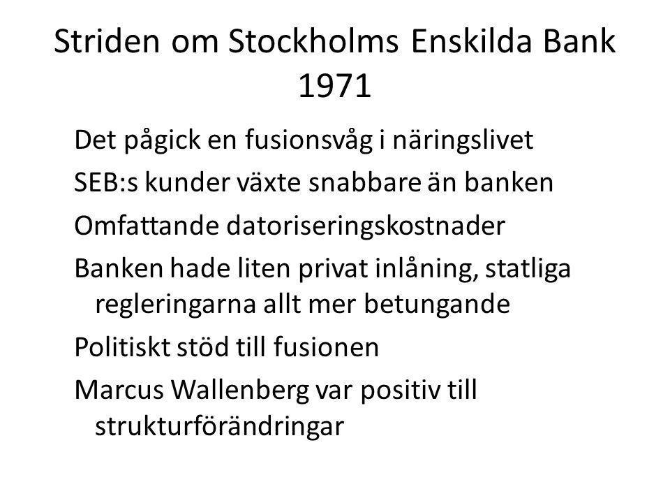 Striden om Stockholms Enskilda Bank 1971 Det pågick en fusionsvåg i näringslivet SEB:s kunder växte snabbare än banken Omfattande datoriseringskostnader Banken hade liten privat inlåning, statliga regleringarna allt mer betungande Politiskt stöd till fusionen Marcus Wallenberg var positiv till strukturförändringar