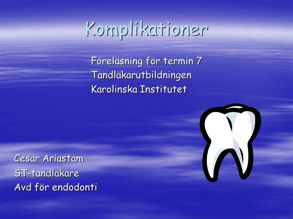 Komplikationer Föreläsning för termin 7 Tandläkarutbildningen Karolinska Institutet Cesar Ariastam ST-tandläkare Avd för endodonti