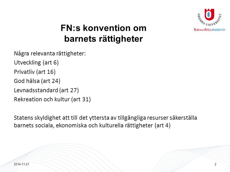 FN:s konvention om barnets rättigheter Några relevanta rättigheter: Utveckling (art 6) Privatliv (art 16) God hälsa (art 24) Levnadsstandard (art 27) Rekreation och kultur (art 31) Statens skyldighet att till det yttersta av tillgängliga resurser säkerställa barnets sociala, ekonomiska och kulturella rättigheter (art 4) 2014-11-212