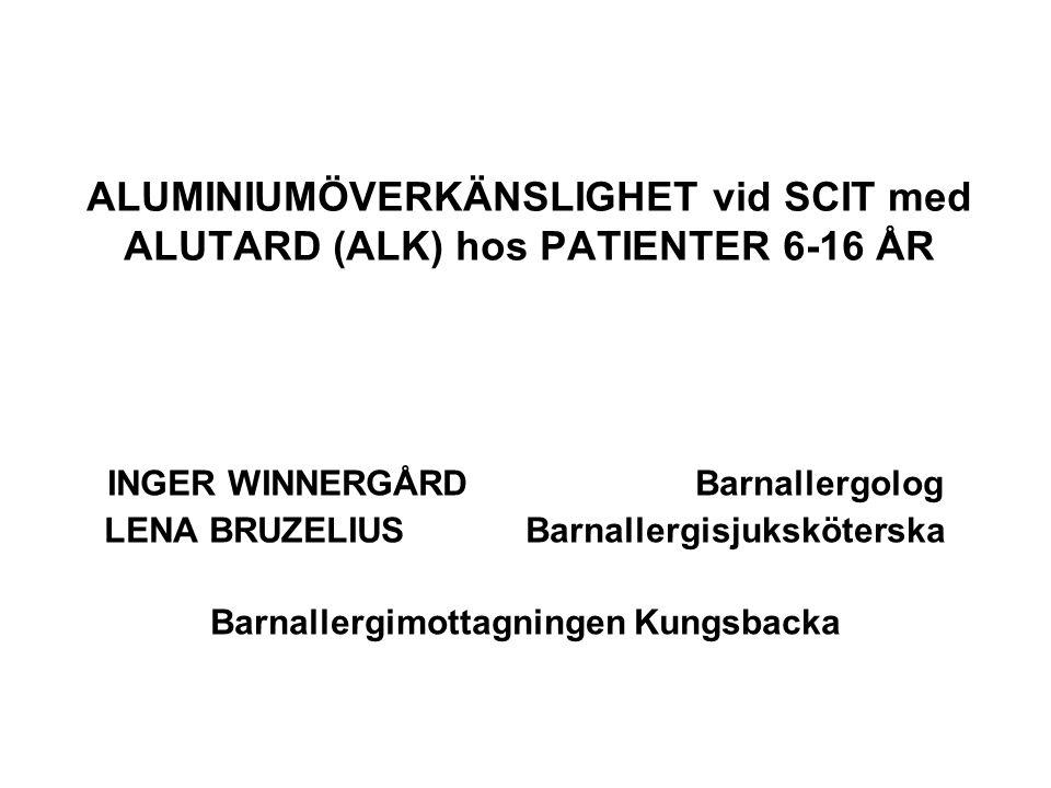 ALUMINIUMÖVERKÄNSLIGHET vid SCIT med ALUTARD (ALK) hos PATIENTER 6-16 ÅR INGER WINNERGÅRD Barnallergolog LENA BRUZELIUS Barnallergisjuksköterska Barna