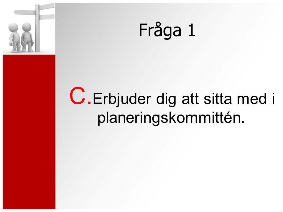 Fråga 1 C. Erbjuder dig att sitta med i planeringskommittén.