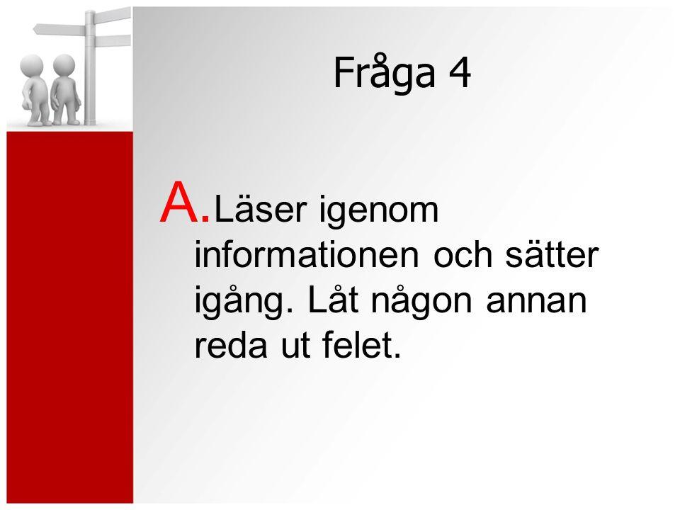 Fråga 4 A. Läser igenom informationen och sätter igång. Låt någon annan reda ut felet.