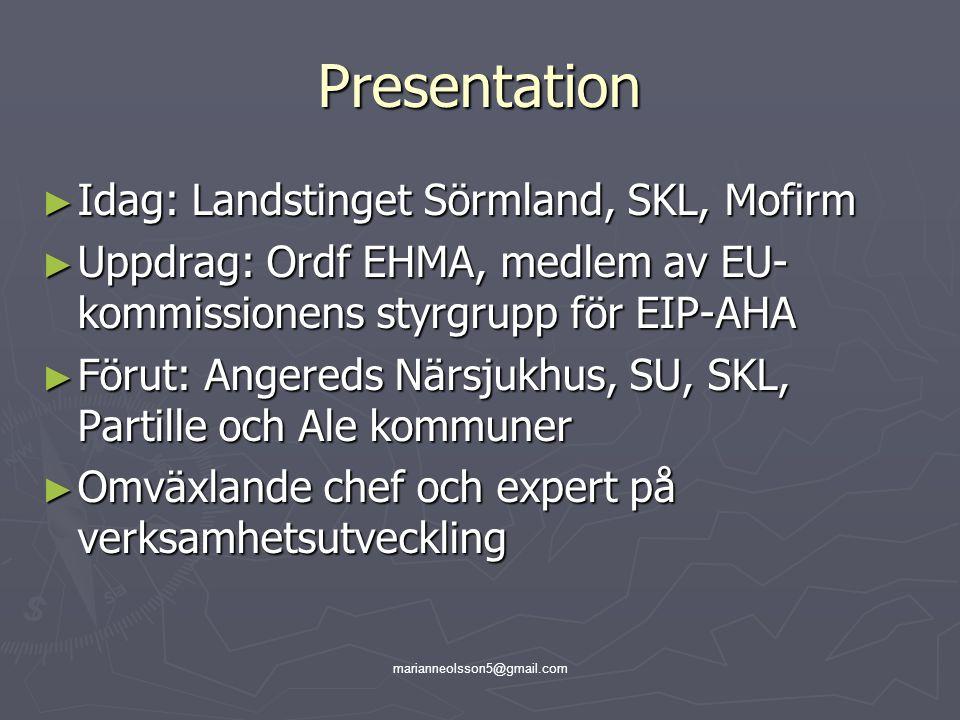 marianneolsson5@gmail.com Presentation ► Idag: Landstinget Sörmland, SKL, Mofirm ► Uppdrag: Ordf EHMA, medlem av EU- kommissionens styrgrupp för EIP-A