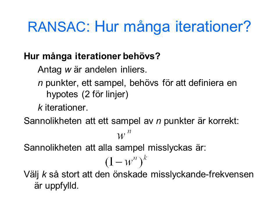 RANSAC : Hur många iterationer? Hur många iterationer behövs? Antag w är andelen inliers. n punkter, ett sampel, behövs för att definiera en hypotes (
