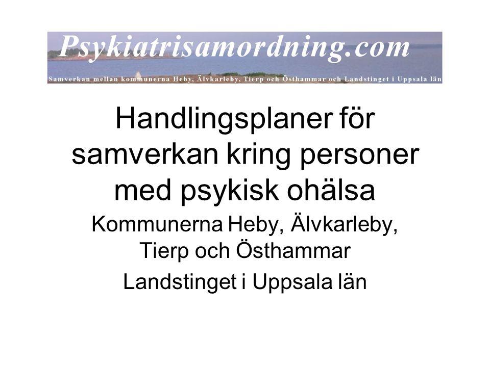 Handlingsplaner för samverkan kring personer med psykisk ohälsa Kommunerna Heby, Älvkarleby, Tierp och Östhammar Landstinget i Uppsala län