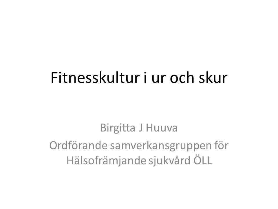 Fitnesskultur i ur och skur Birgitta J Huuva Ordförande Samverkansgruppen för Hälsofrämjande sjukvård ÖLL