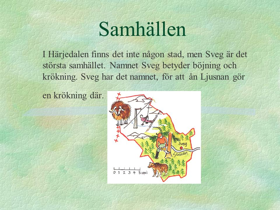Samhällen I Härjedalen finns det inte någon stad, men Sveg är det största samhället. Namnet Sveg betyder böjning och krökning. Sveg har det namnet, fö