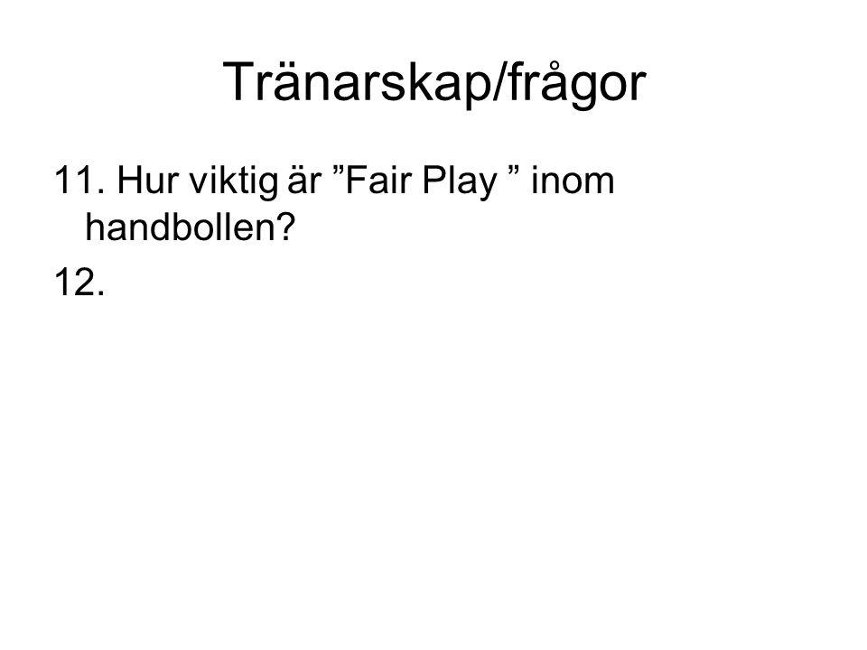Tränarskap/frågor 11. Hur viktig är Fair Play inom handbollen? 12.