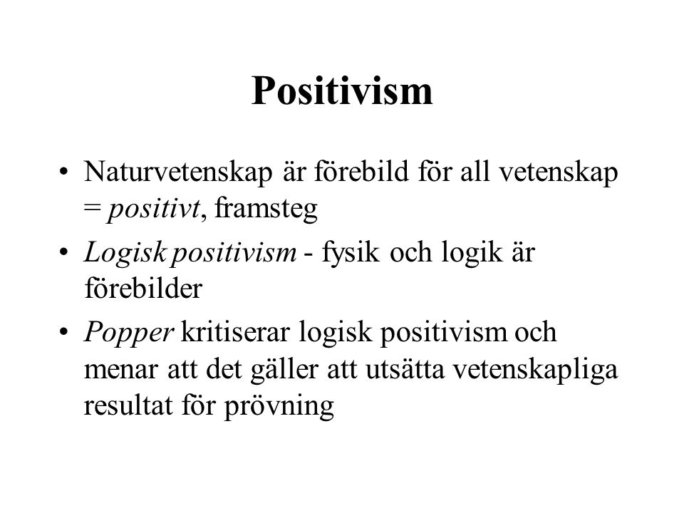 Positivism Naturvetenskap är förebild för all vetenskap = positivt, framsteg Logisk positivism - fysik och logik är förebilder Popper kritiserar logis