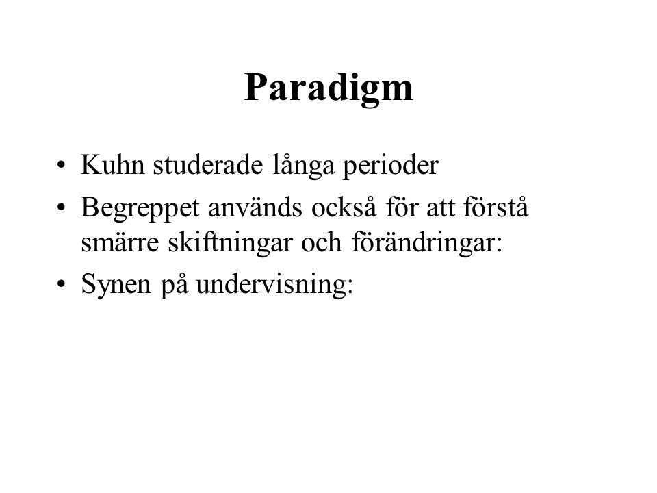 Paradigm Kuhn studerade långa perioder Begreppet används också för att förstå smärre skiftningar och förändringar: Synen på undervisning: