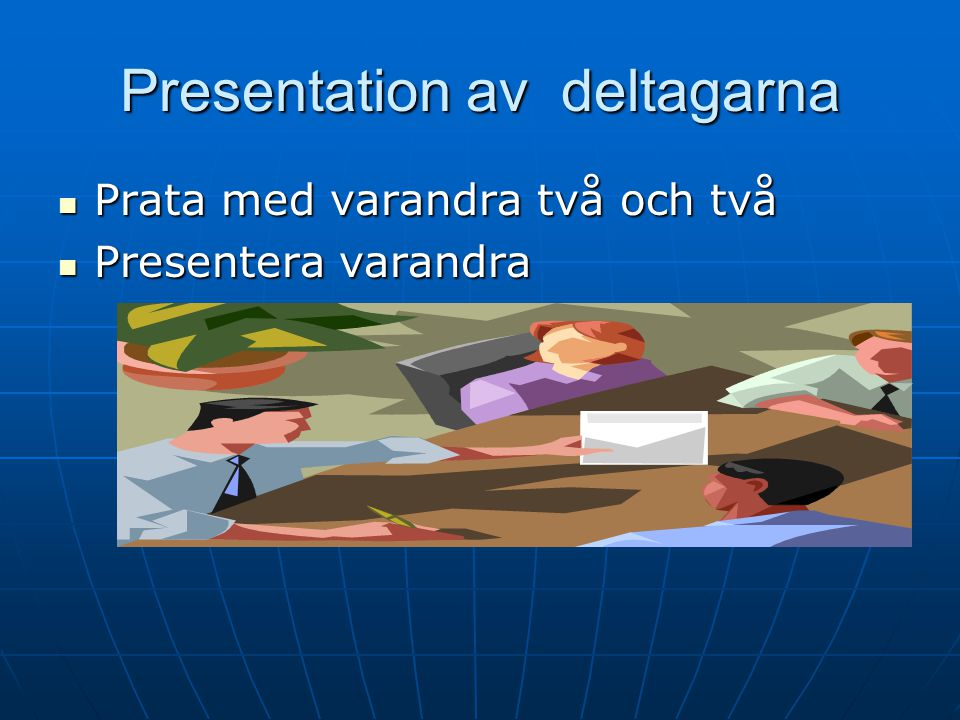 Presentation av deltagarna Prata med varandra två och två Prata med varandra två och två Presentera varandra Presentera varandra