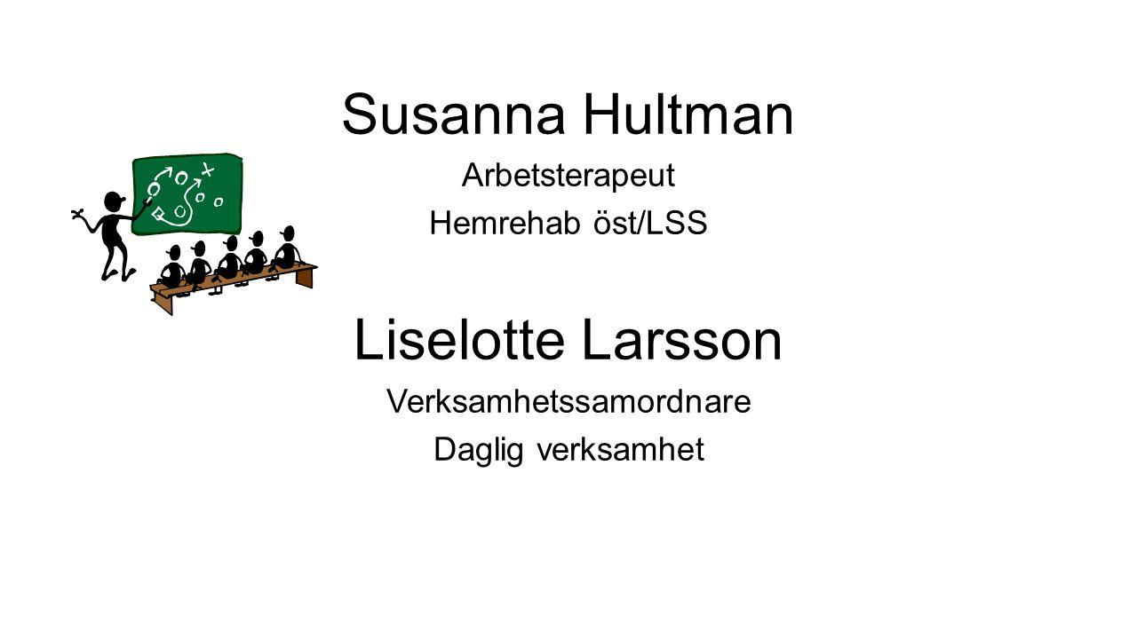 Susanna Hultman Arbetsterapeut Hemrehab öst/LSS Liselotte Larsson Verksamhetssamordnare Daglig verksamhet