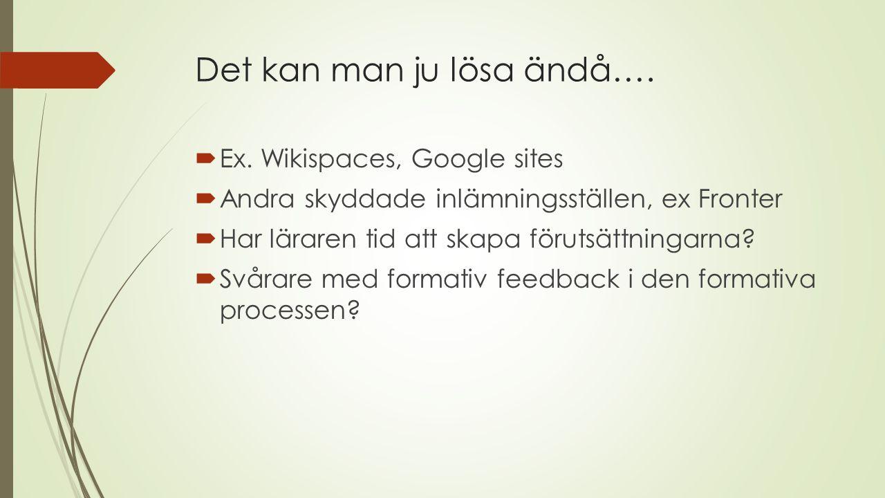 Det kan man ju lösa ändå….  Ex. Wikispaces, Google sites  Andra skyddade inlämningsställen, ex Fronter  Har läraren tid att skapa förutsättningarna