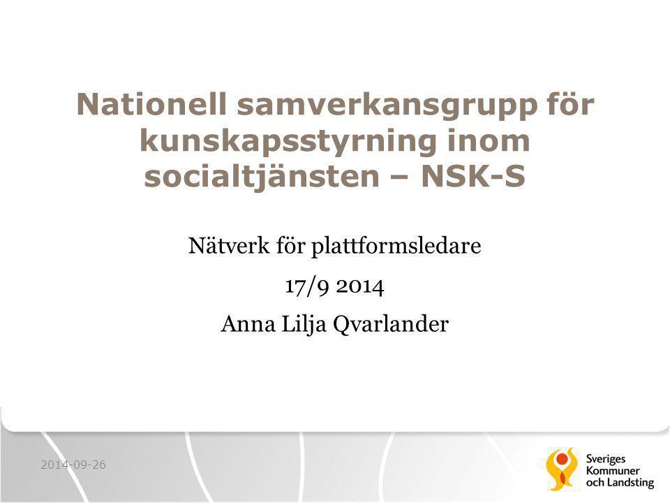 Nationell samverkansgrupp för kunskapsstyrning inom socialtjänsten – NSK-S Nätverk för plattformsledare 17/9 2014 Anna Lilja Qvarlander 2014-09-26