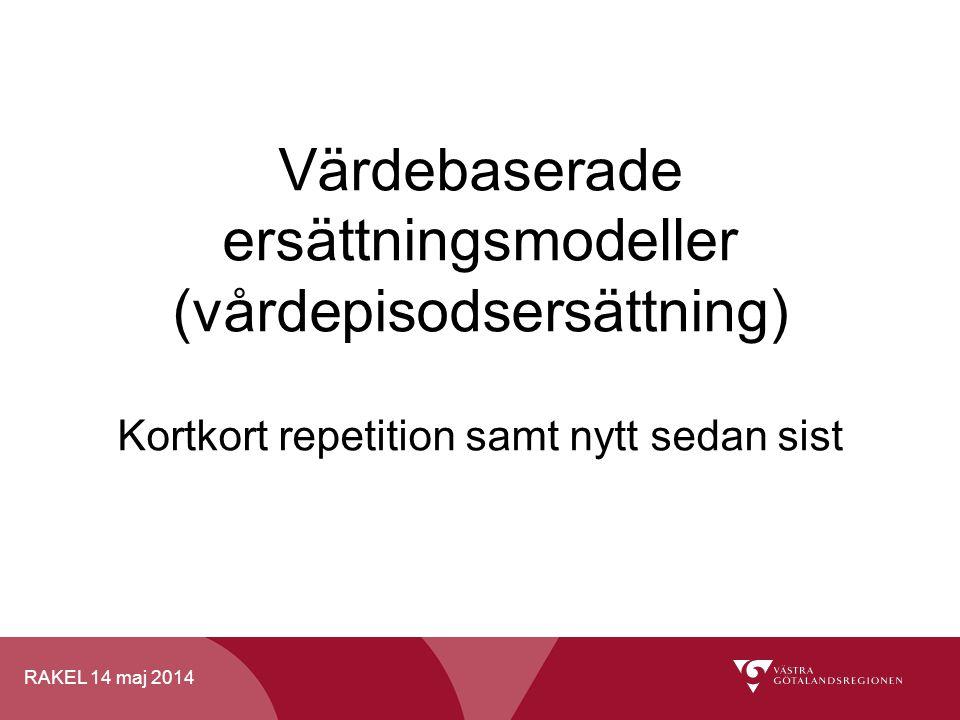 RAKEL 14 maj 2014 Värdebaserade ersättningsmodeller (vårdepisodsersättning) Kortkort repetition samt nytt sedan sist