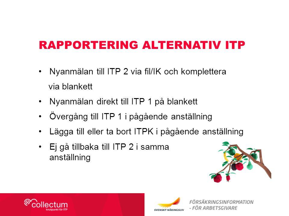 Nyanmälan till ITP 2 via fil/IK och komplettera via blankett Nyanmälan direkt till ITP 1 på blankett Övergång till ITP 1 i pågående anställning Lägga till eller ta bort ITPK i pågående anställning Ej gå tillbaka till ITP 2 i samma anställning RAPPORTERING ALTERNATIV ITP