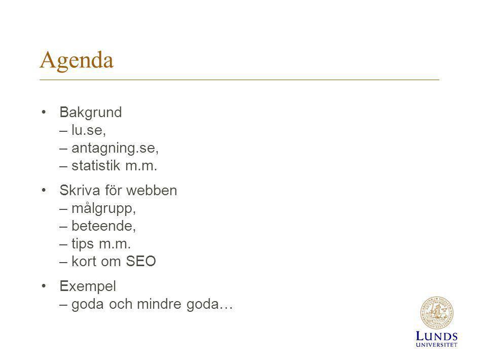 Agenda Bakgrund – lu.se, – antagning.se, – statistik m.m. Skriva för webben – målgrupp, – beteende, – tips m.m. – kort om SEO Exempel – goda och mindr