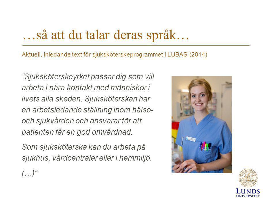 Aktuell, inledande text för sjuksköterskeprogrammet i LUBAS (2014) …så att du talar deras språk… Sjuksköterskeyrket passar dig som vill arbeta i nära kontakt med människor i livets alla skeden.