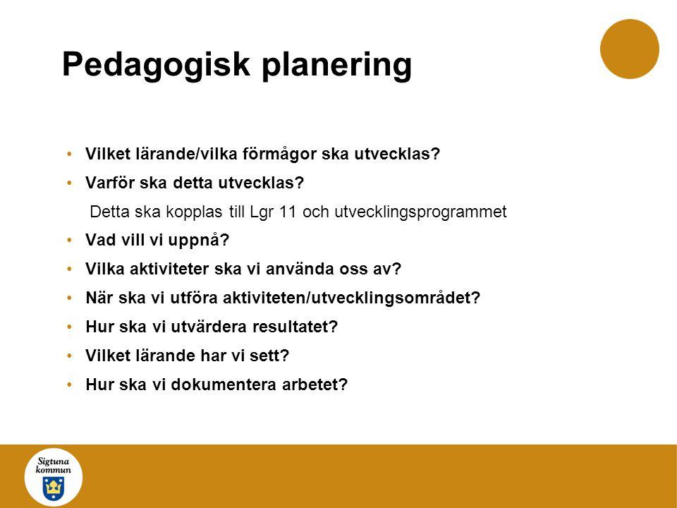 Pedagogisk planering Vilket lärande/vilka förmågor ska utvecklas? Varför ska detta utvecklas? Detta ska kopplas till Lgr 11 och utvecklingsprogrammet