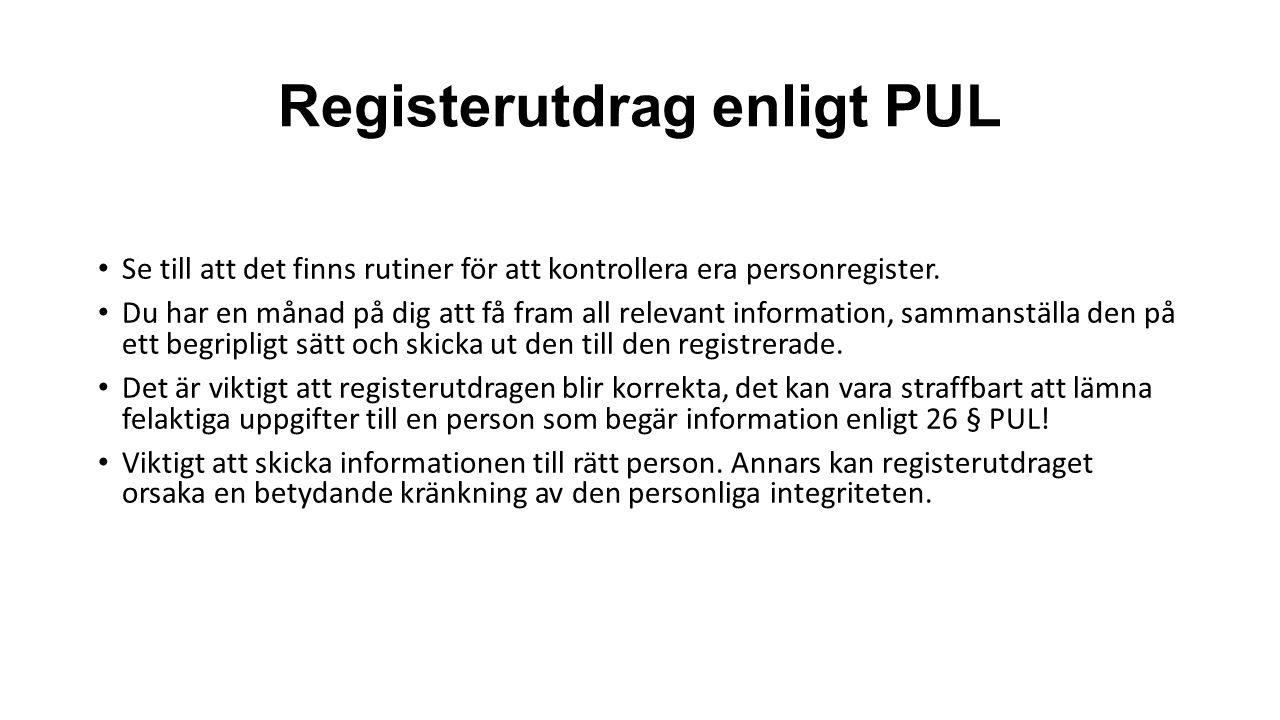 Registerutdrag enligt PUL Se till att det finns rutiner för att kontrollera era personregister. Du har en månad på dig att få fram all relevant inform