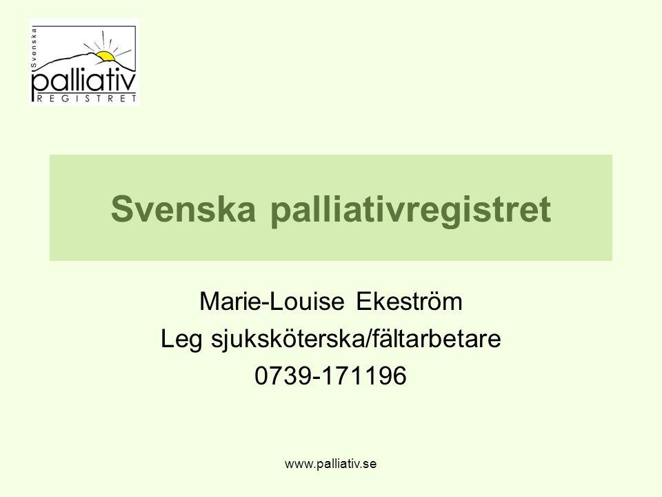 www.palliativ.se Svenska palliativregistret Marie-Louise Ekeström Leg sjuksköterska/fältarbetare 0739-171196