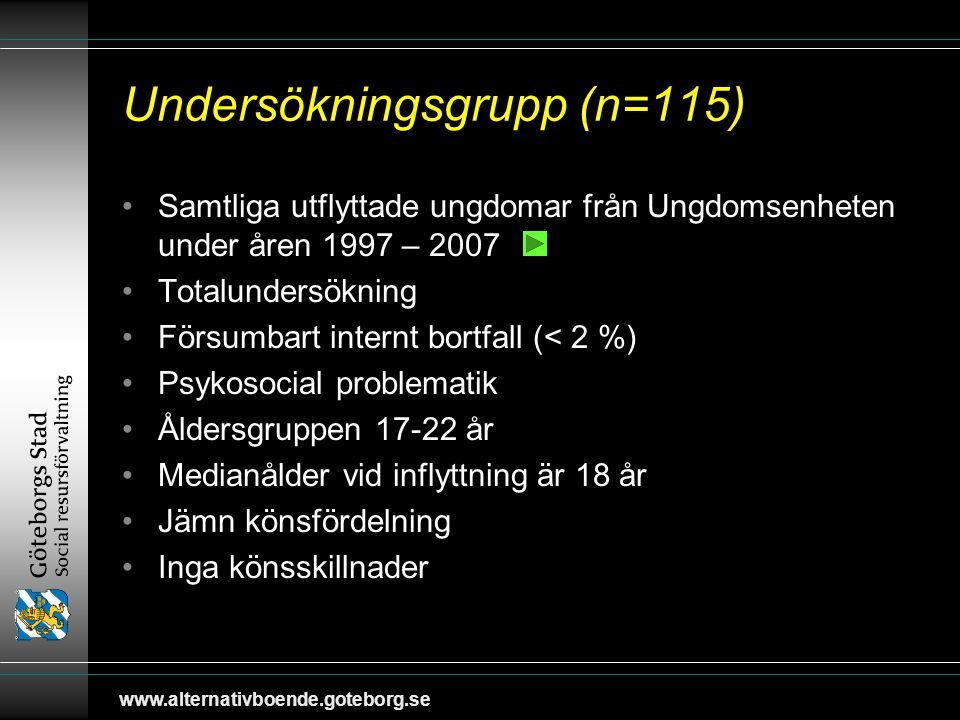 www.alternativboende.goteborg.se Undersökningsgrupp (n=115) Samtliga utflyttade ungdomar från Ungdomsenheten under åren 1997 – 2007 Totalundersökning Försumbart internt bortfall (< 2 %) Psykosocial problematik Åldersgruppen 17-22 år Medianålder vid inflyttning är 18 år Jämn könsfördelning Inga könsskillnader