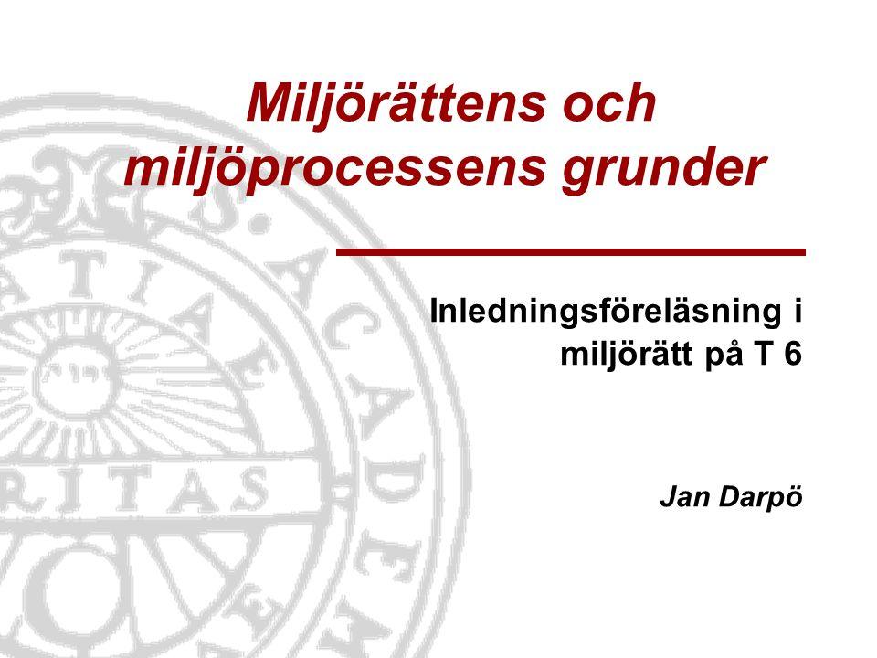 Miljörättens och miljöprocessens grunder Inledningsföreläsning i miljörätt på T 6 Jan Darpö