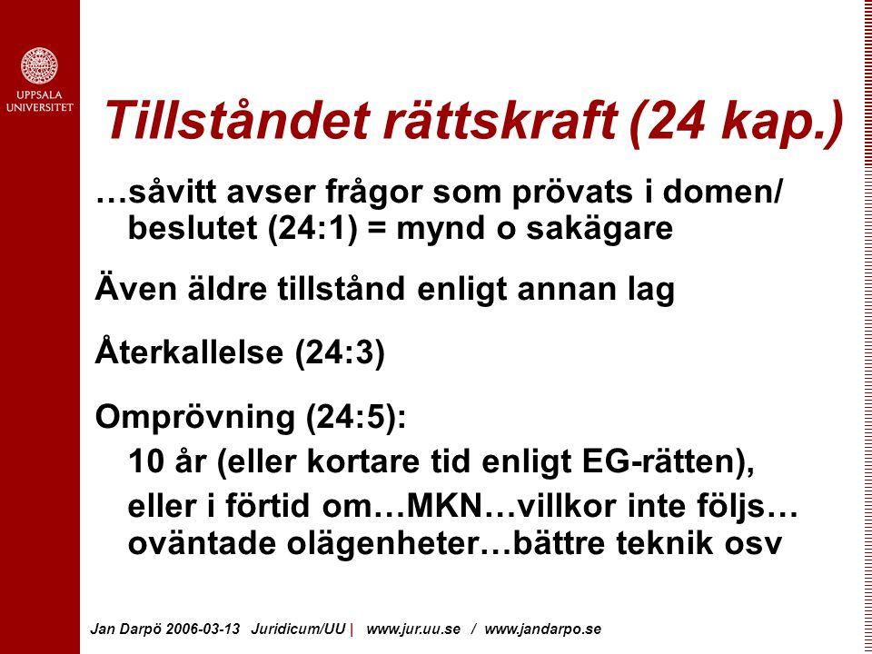 Jan Darpö 2006-03-13 Juridicum/UU | www.jur.uu.se / www.jandarpo.se Tillståndet rättskraft (24 kap.) …såvitt avser frågor som prövats i domen/ beslutet (24:1) = mynd o sakägare Även äldre tillstånd enligt annan lag Återkallelse (24:3) Omprövning (24:5): 10 år (eller kortare tid enligt EG-rätten), eller i förtid om…MKN…villkor inte följs… oväntade olägenheter…bättre teknik osv