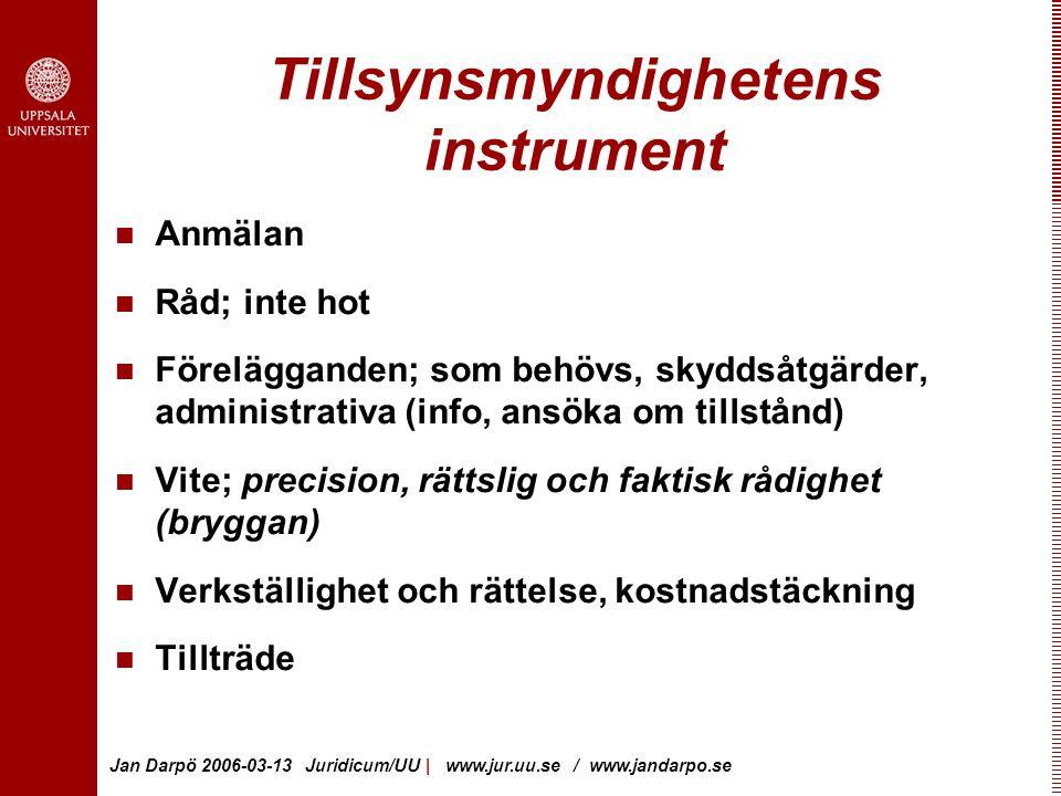 Jan Darpö 2006-03-13 Juridicum/UU | www.jur.uu.se / www.jandarpo.se Tillsynsmyndighetens instrument Anmälan Råd; inte hot Förelägganden; som behövs, skyddsåtgärder, administrativa (info, ansöka om tillstånd) Vite; precision, rättslig och faktisk rådighet (bryggan) Verkställighet och rättelse, kostnadstäckning Tillträde
