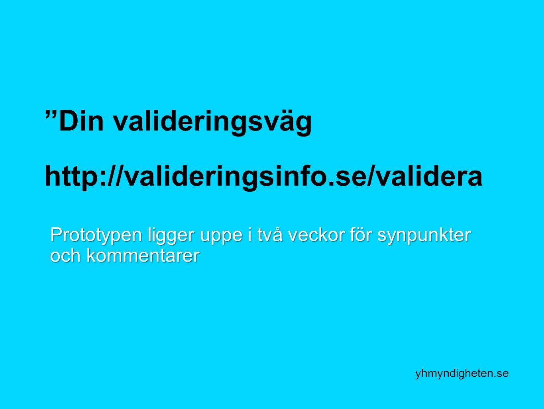 yhmyndigheten.se Din valideringsväg http://valideringsinfo.se/validera Prototypen ligger uppe i två veckor för synpunkter och kommentarer