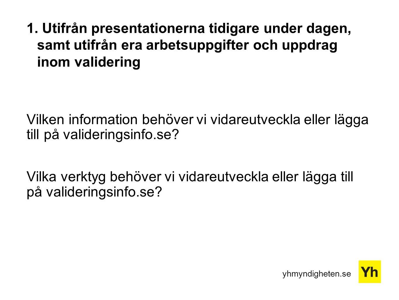 yhmyndigheten.se 1. Utifrån presentationerna tidigare under dagen, samt utifrån era arbetsuppgifter och uppdrag inom validering Vilken information beh