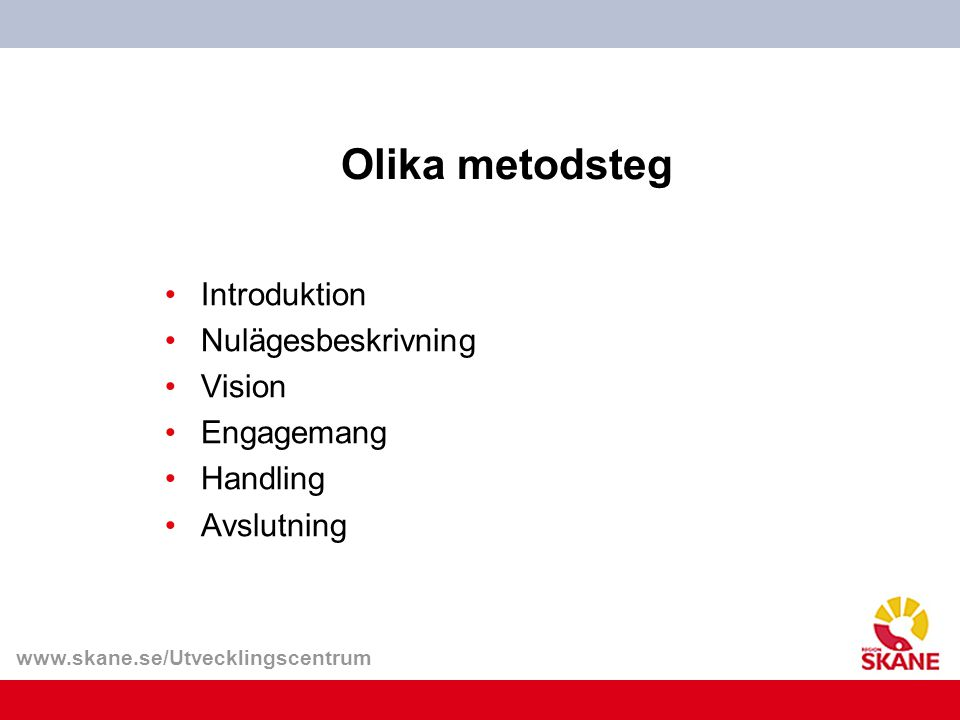 www.skane.se/Utvecklingscentrum Olika metodsteg Introduktion Nulägesbeskrivning Vision Engagemang Handling Avslutning
