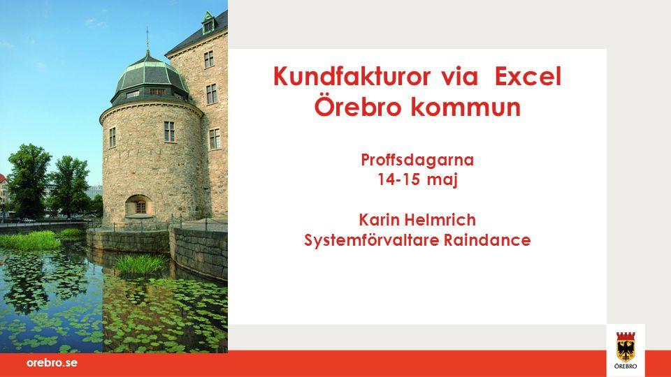 orebro.se Kundfakturor via Excel Örebro kommun Proffsdagarna 14-15 maj Karin Helmrich Systemförvaltare Raindance