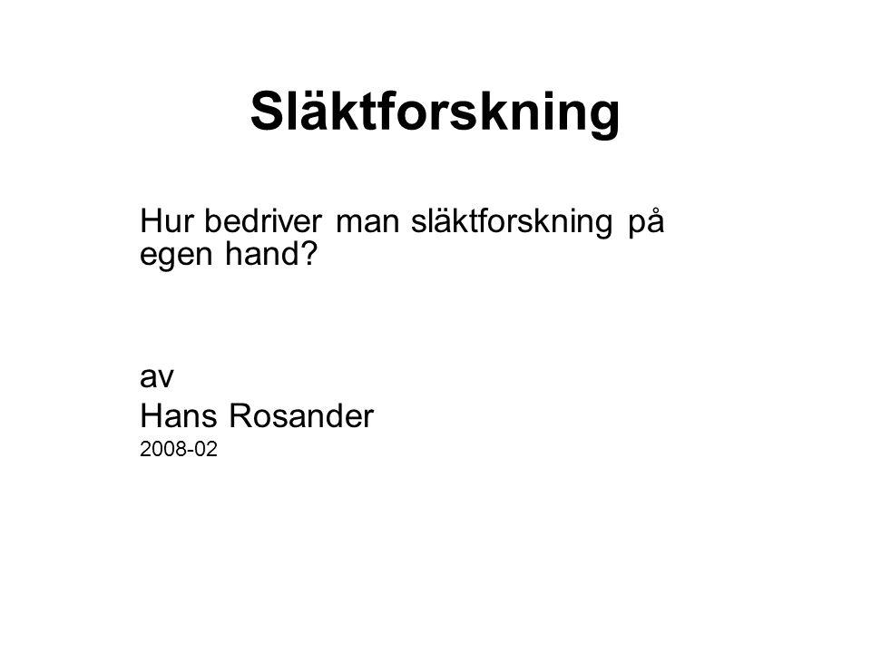 Släktforskning Hur bedriver man släktforskning på egen hand? av Hans Rosander 2008-02