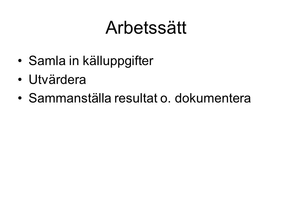 Arbetssätt Samla in källuppgifter Utvärdera Sammanställa resultat o. dokumentera