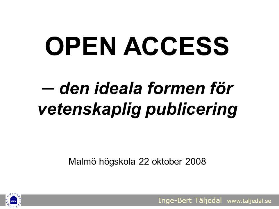 Inge-Bert Täljedal www.taljedal.se OPEN ACCESS ─ den ideala formen för vetenskaplig publicering Malmö högskola 22 oktober 2008