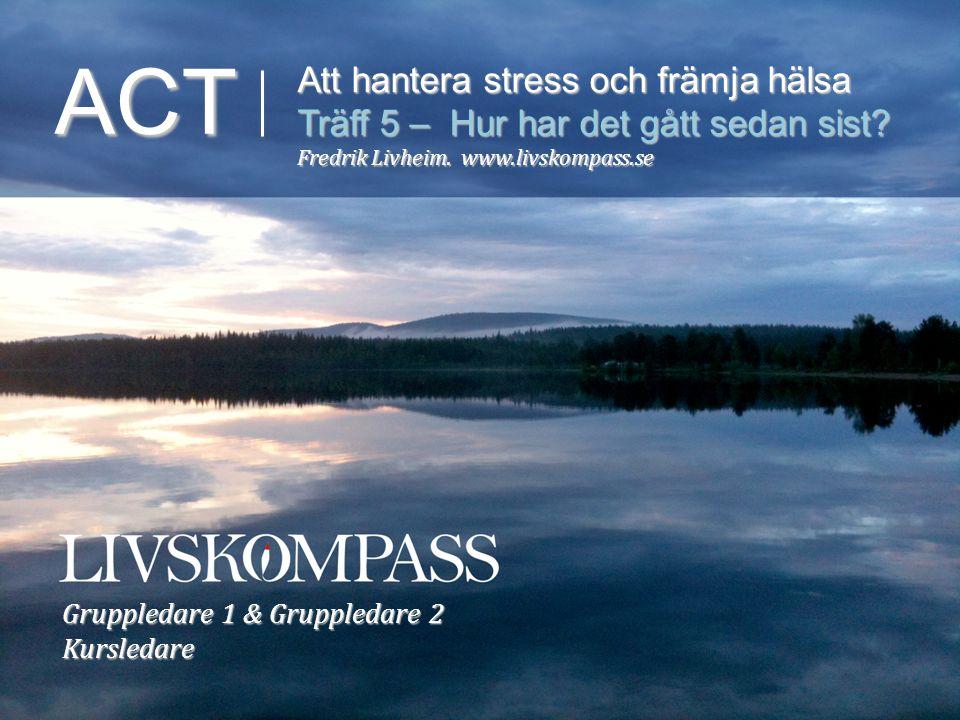 ACT Att hantera stress och främja hälsa Träff 5 – Hur har det gått sedan sist? Fredrik Livheim. www.livskompass.se Gruppledare 1 & Gruppledare 2 Kursl