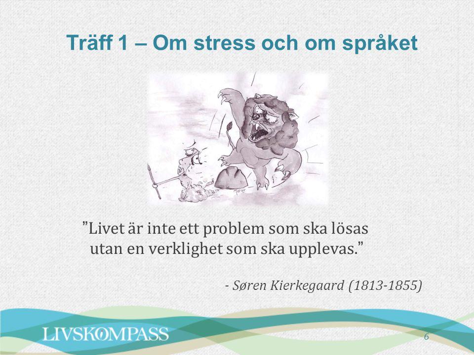"""Träff 1 – Om stress och om språket """"Livet är inte ett problem som ska lösas utan en verklighet som ska upplevas."""" - Søren Kierkegaard (1813-1855) 6"""