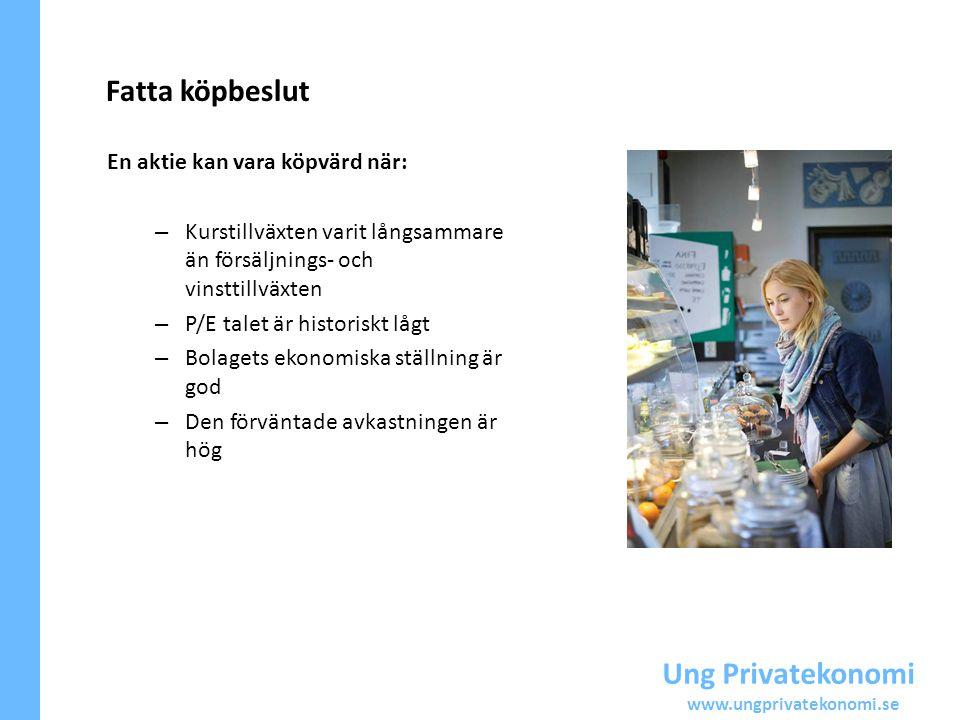 Ung Privatekonomi www.ungprivatekonomi.se Fatta köpbeslut En aktie kan vara köpvärd när: – Kurstillväxten varit långsammare än försäljnings- och vinst