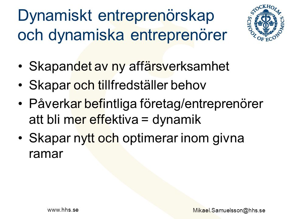 Mikael.Samuelsson@hhs.se www.hhs.se Dynamiskt entreprenörskap och dynamiska entreprenörer Skapandet av ny affärsverksamhet Skapar och tillfredställer