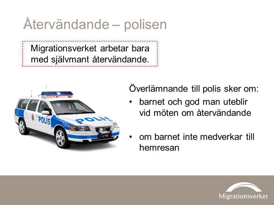 Återvändande – polisen Migrationsverket arbetar bara med självmant återvändande. Överlämnande till polis sker om: barnet och god man uteblir vid möten