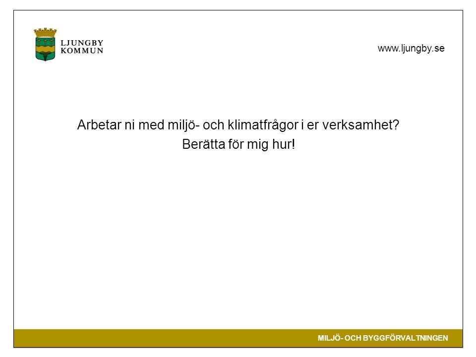 MILJÖ- OCH BYGGFÖRVALTNINGEN www.ljungby.se Arbetar ni med miljö- och klimatfrågor i er verksamhet? Berätta för mig hur!