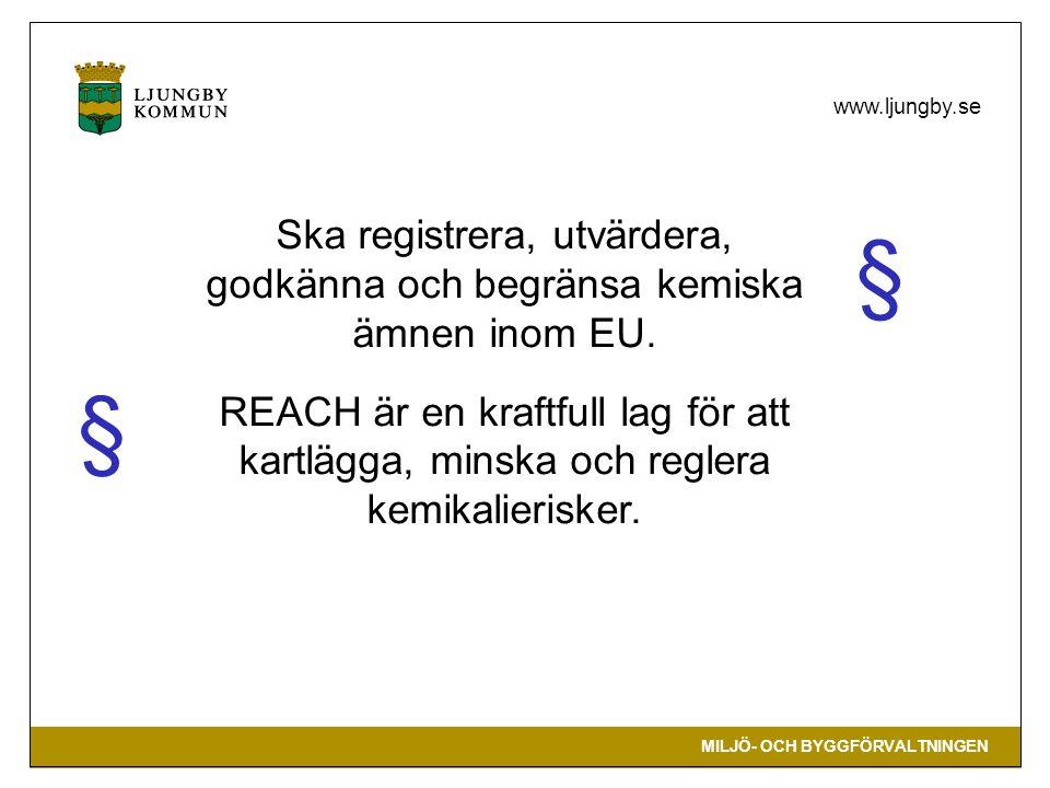 MILJÖ- OCH BYGGFÖRVALTNINGEN www.ljungby.se Ska registrera, utvärdera, godkänna och begränsa kemiska ämnen inom EU. REACH är en kraftfull lag för att
