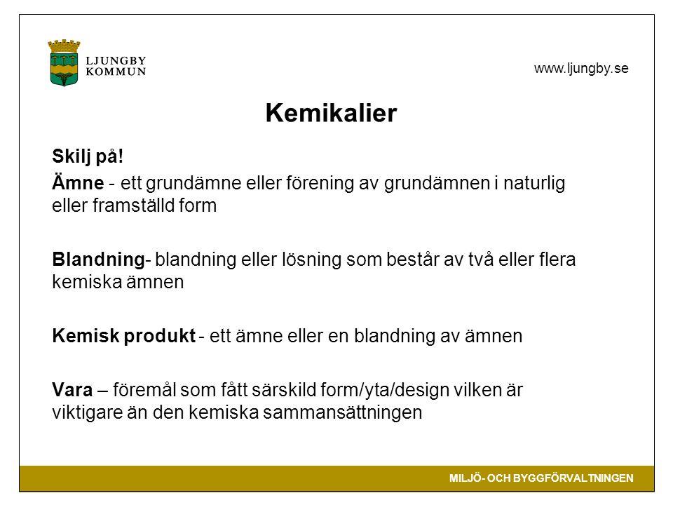 MILJÖ- OCH BYGGFÖRVALTNINGEN www.ljungby.se Kemikalier Skilj på! Ämne - ett grundämne eller förening av grundämnen i naturlig eller framställd form Bl
