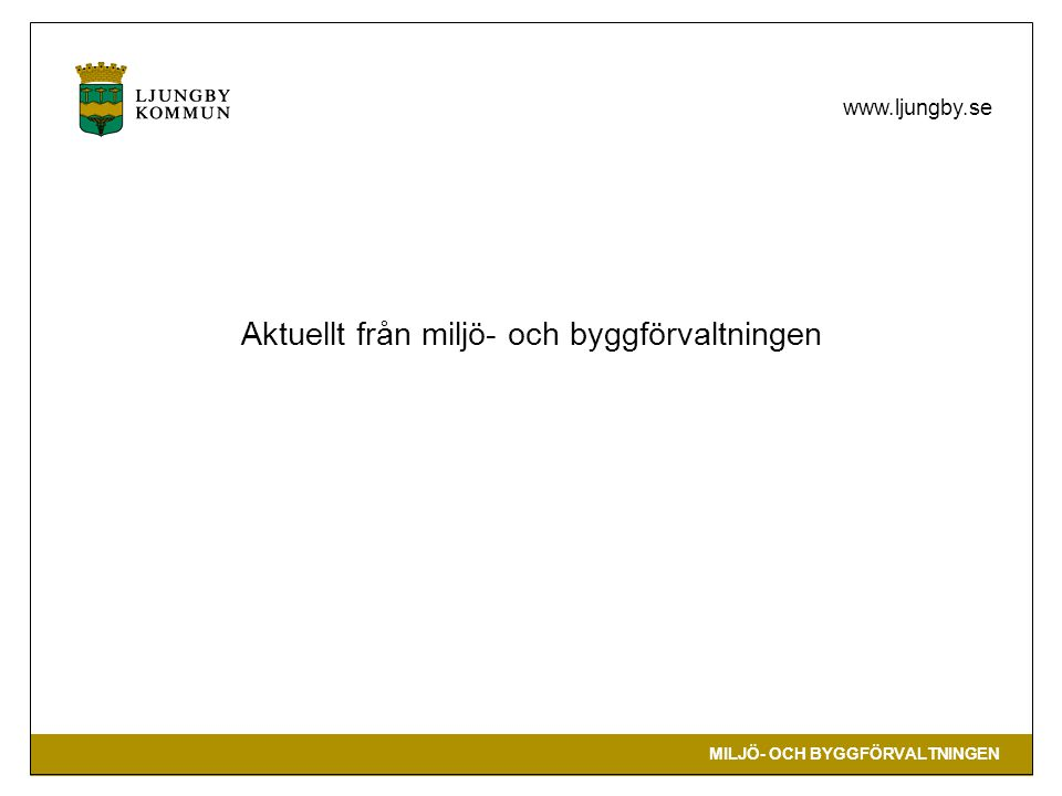 MILJÖ- OCH BYGGFÖRVALTNINGEN www.ljungby.se Byggavdelningen Bygglovsgivning Ny PBL = nya arbetsformer Startbesked, slutbesked Konjunkturen har gått ner => färre som bygger nytt Aktuella ärenden: Ljungberga, Biltema, Godishuset, Håkanssons Maskinaffär.