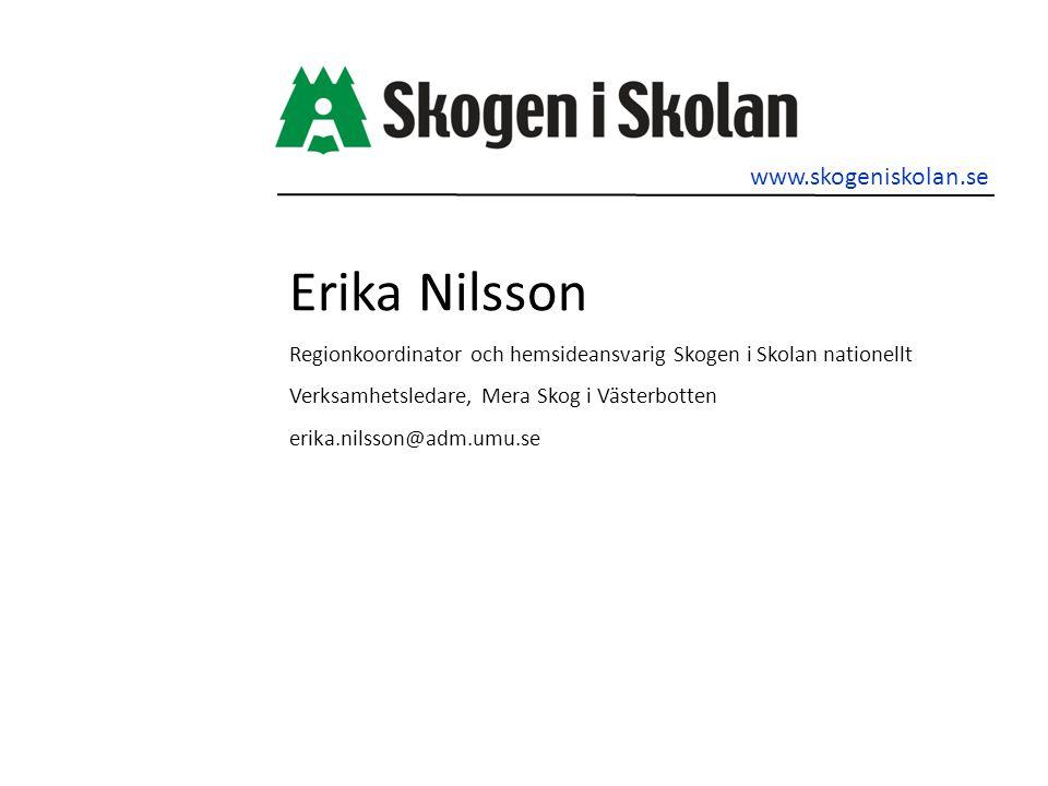 Erika Nilsson Regionkoordinator och hemsideansvarig Skogen i Skolan nationellt Verksamhetsledare, Mera Skog i Västerbotten erika.nilsson@adm.umu.se www.skogeniskolan.se
