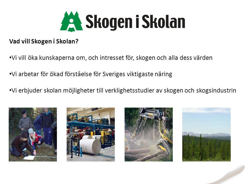 Vad vill Skogen i Skolan? Vi vill öka kunskaperna om, och intresset för, skogen och alla dess värden Vi arbetar för ökad förståelse för Sveriges vikti