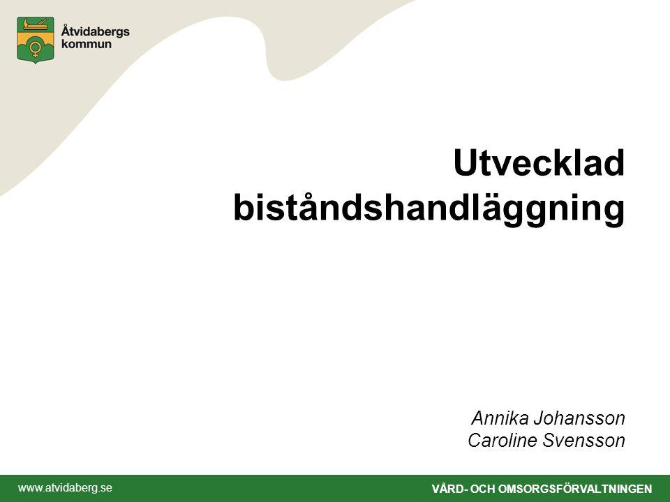 www.atvidaberg.se VÅRD- OCH OMSORGSFÖRVALTNINGEN Utvecklad biståndshandläggning Annika Johansson Caroline Svensson