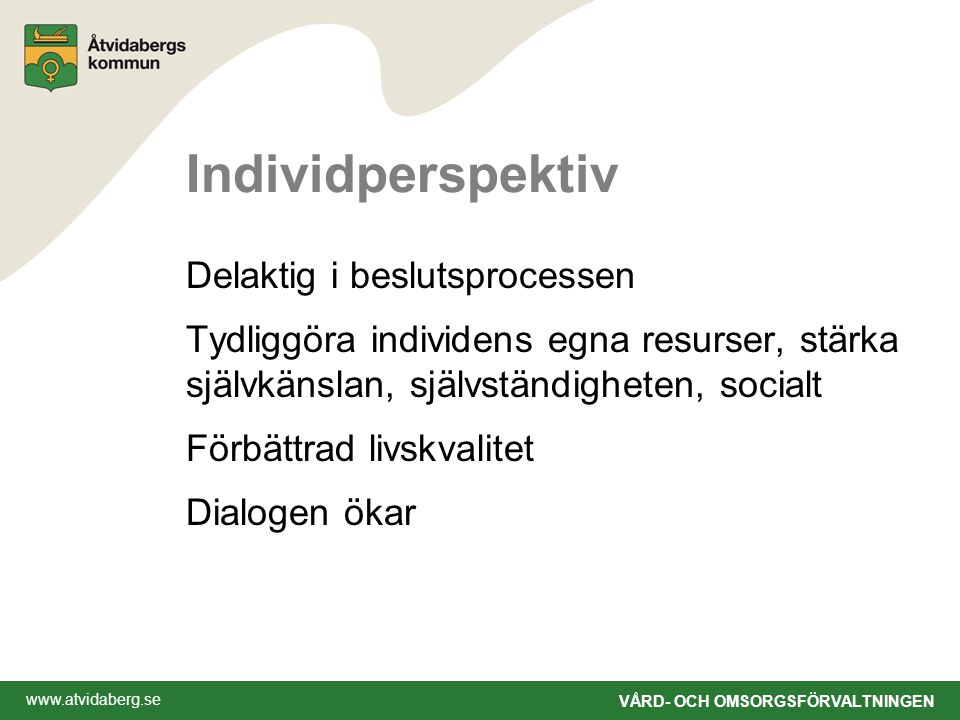 www.atvidaberg.se VÅRD- OCH OMSORGSFÖRVALTNINGEN Individperspektiv Delaktig i beslutsprocessen Tydliggöra individens egna resurser, stärka självkänslan, självständigheten, socialt Förbättrad livskvalitet Dialogen ökar